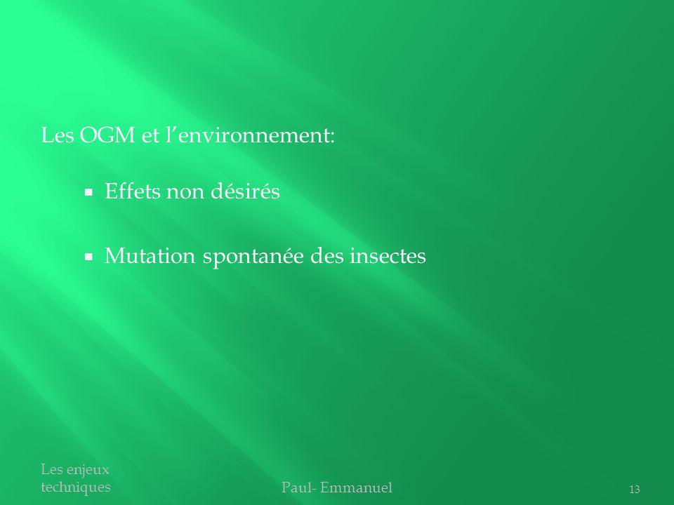 Effets non désirés Mutation spontanée des insectes Paul- Emmanuel Les enjeux techniques Les OGM et lenvironnement: 13