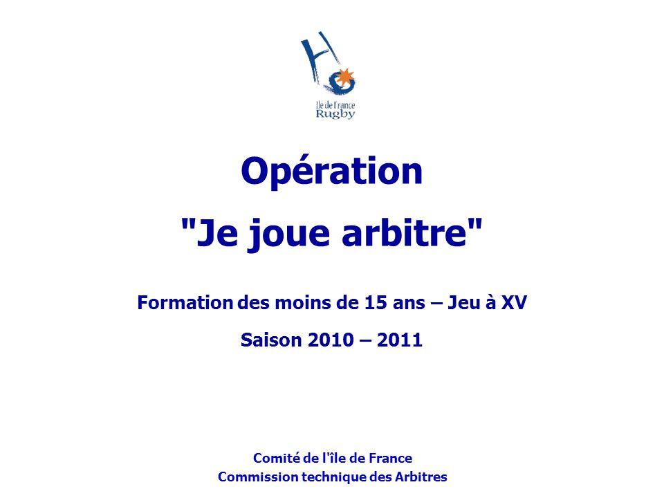Comité de l'île de France Commission technique des Arbitres Formation des moins de 15 ans – Jeu à XV Saison 2010 – 2011 Opération