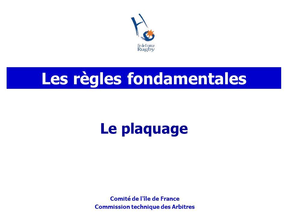 Comité de l'île de France Commission technique des Arbitres Le plaquage Les règles fondamentales
