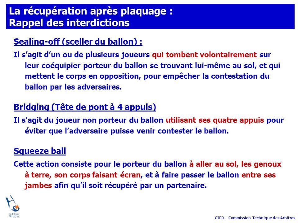 CIFR – Commission Technique des Arbitres La récupération après plaquage : Rappel des interdictions Sealing-off (sceller du ballon) : Il sagit dun ou d