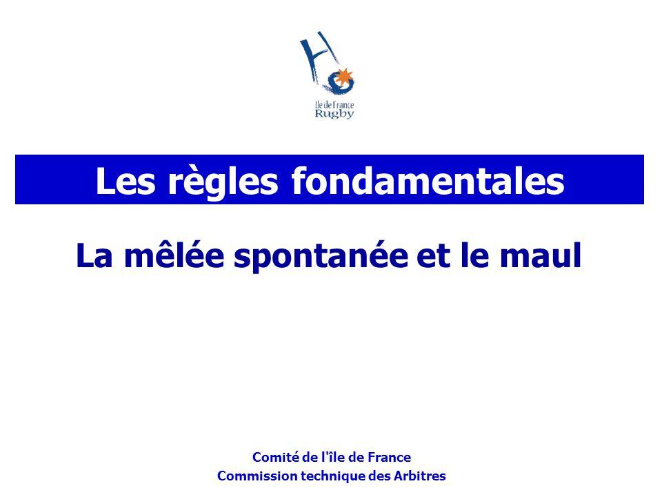 Comité de l'île de France Commission technique des Arbitres La mêlée spontanée et le maul Les règles fondamentales