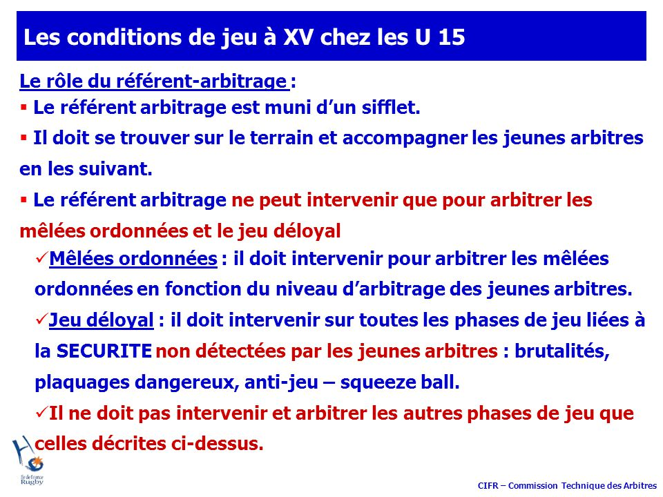 CIFR – Commission Technique des Arbitres Les conditions de jeu à XV chez les U 15 Le rôle du référent-arbitrage : Le référent arbitrage est muni dun s