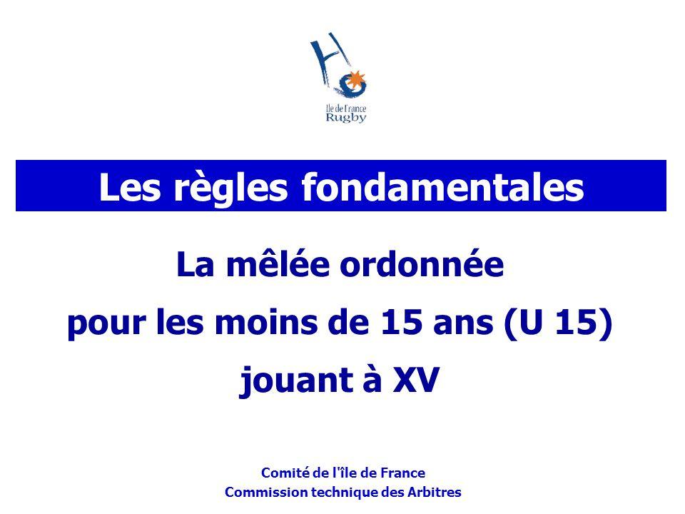 Comité de l'île de France Commission technique des Arbitres La mêlée ordonnée pour les moins de 15 ans (U 15) jouant à XV Les règles fondamentales