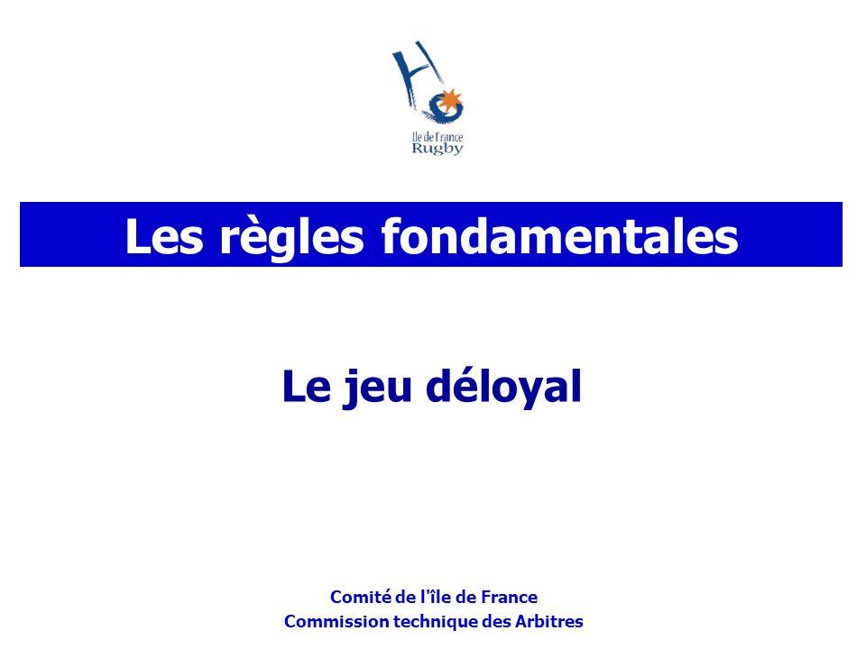 Comité de l'île de France Commission technique des Arbitres Le jeu déloyal Les règles fondamentales
