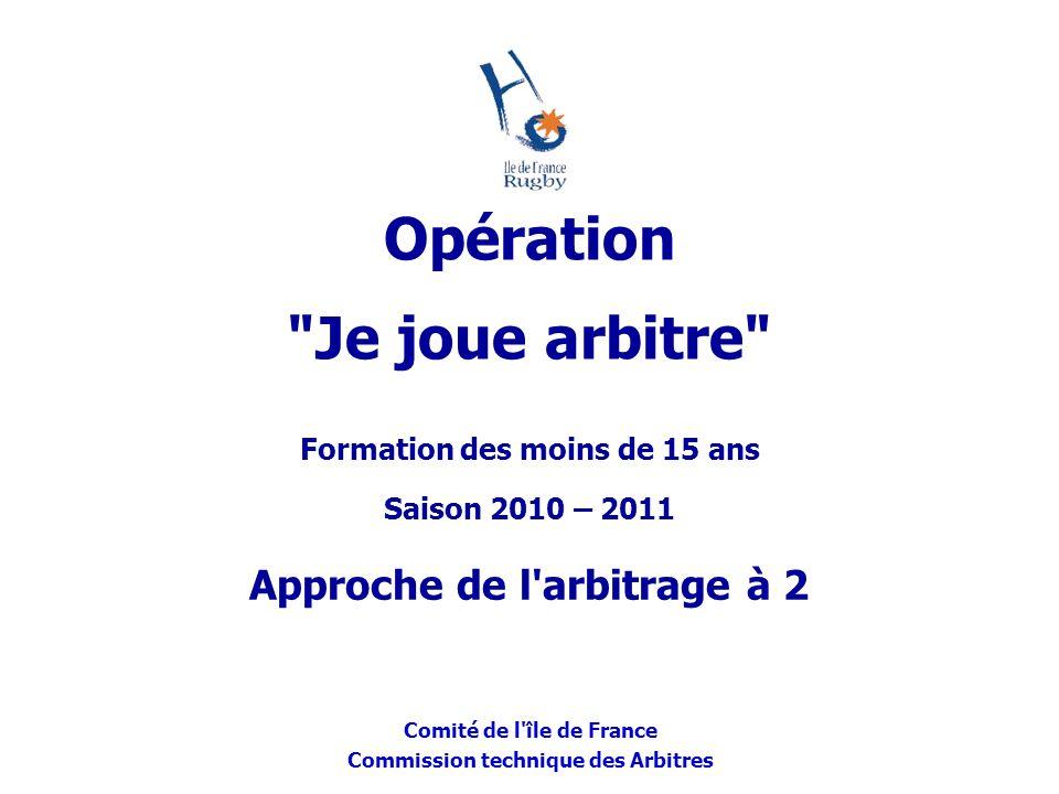 Comité de l'île de France Commission technique des Arbitres Formation des moins de 15 ans Saison 2010 – 2011 Approche de l'arbitrage à 2 Opération