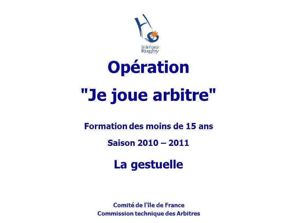 Comité de l'île de France Commission technique des Arbitres Formation des moins de 15 ans Saison 2010 – 2011 La gestuelle Opération