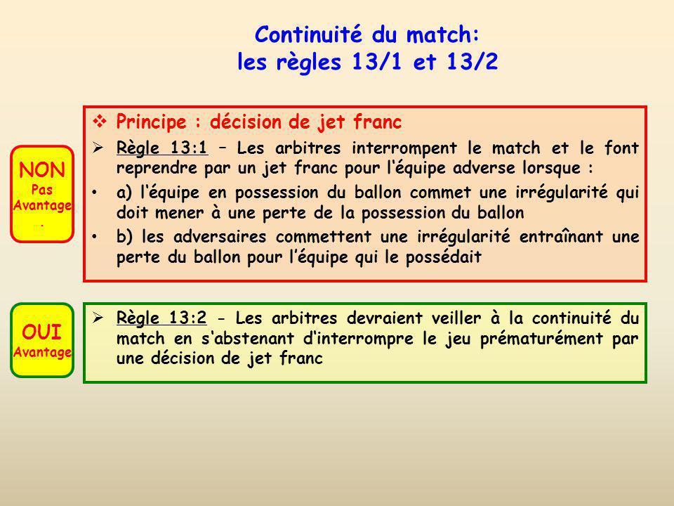 La continuité du jeu Règle 13:2 Les arbitres devraient veiller à la continuité du match en sabstenant dinterrompre le jeu prématurément par une décision de jet franc.