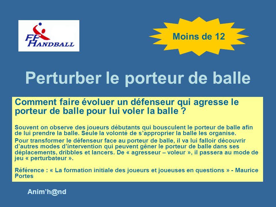 Perturber le porteur de balle Moins de 12 Comment faire évoluer un défenseur qui agresse le porteur de balle pour lui voler la balle .