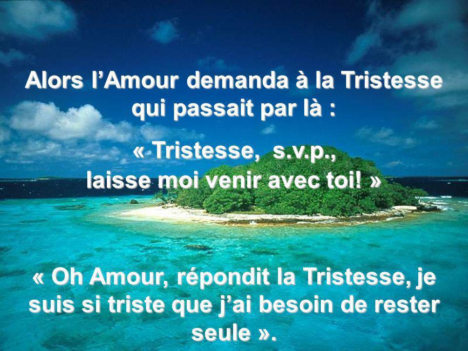 Alors lAmour demanda à la Tristesse qui passait par là : « Tristesse, s.v.p., laisse moi venir avec toi.