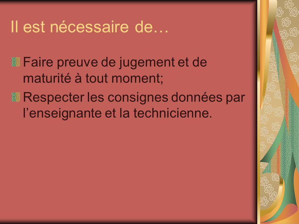 Il est nécessaire de… Faire preuve de jugement et de maturité à tout moment; Respecter les consignes données par lenseignante et la technicienne.