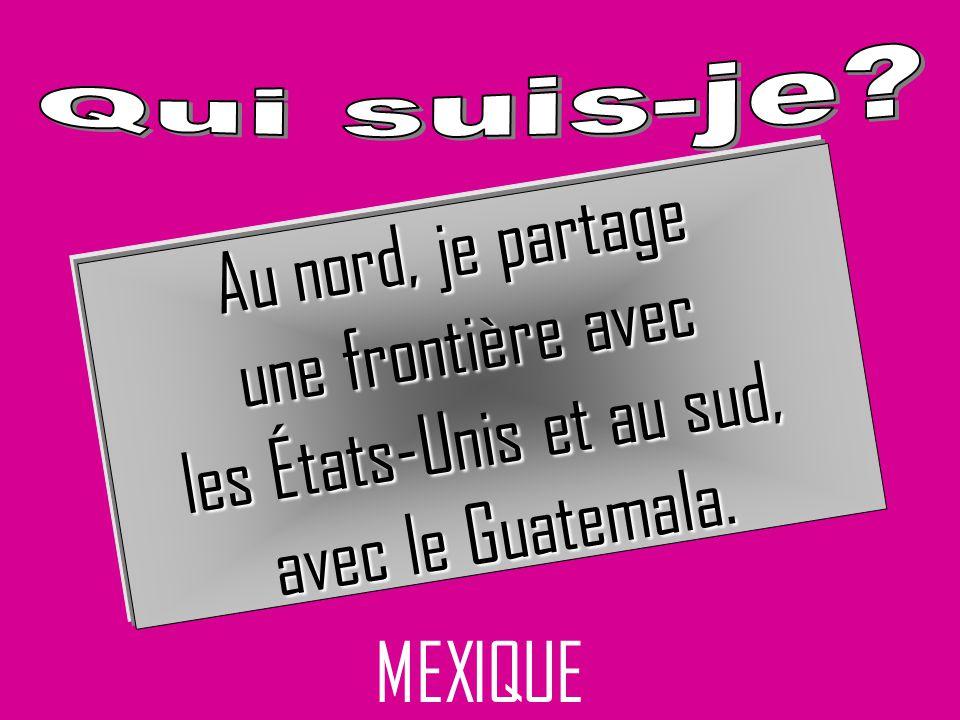 MEXIQUE Au nord, je partage une frontière avec les États-Unis et au sud, avec le Guatemala.