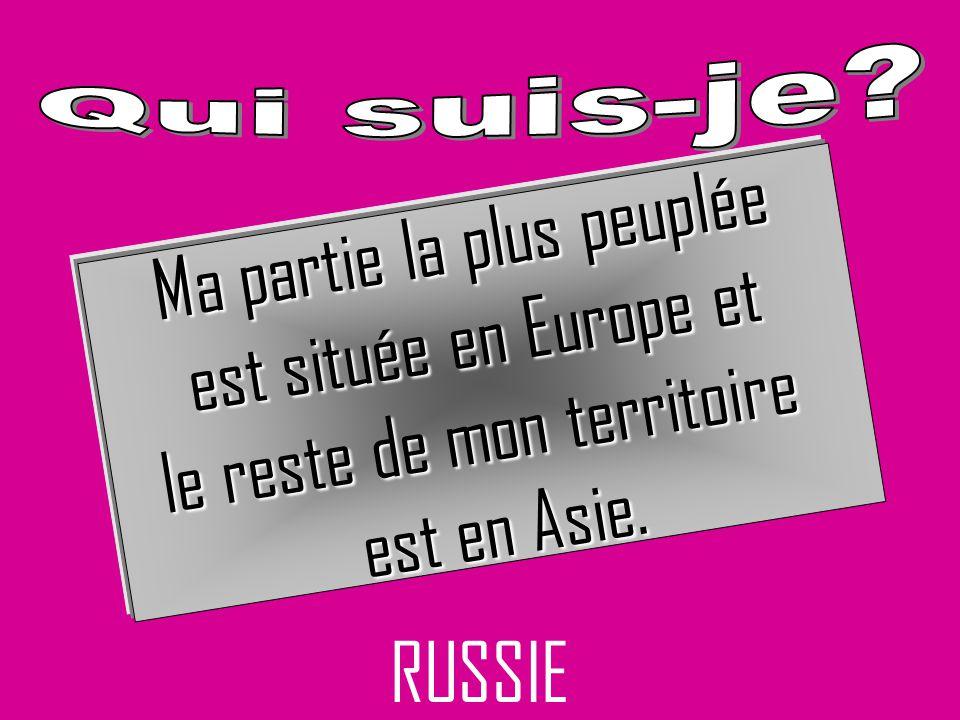 RUSSIE Ma partie la plus peuplée est située en Europe et est située en Europe et le reste de mon territoire est en Asie.