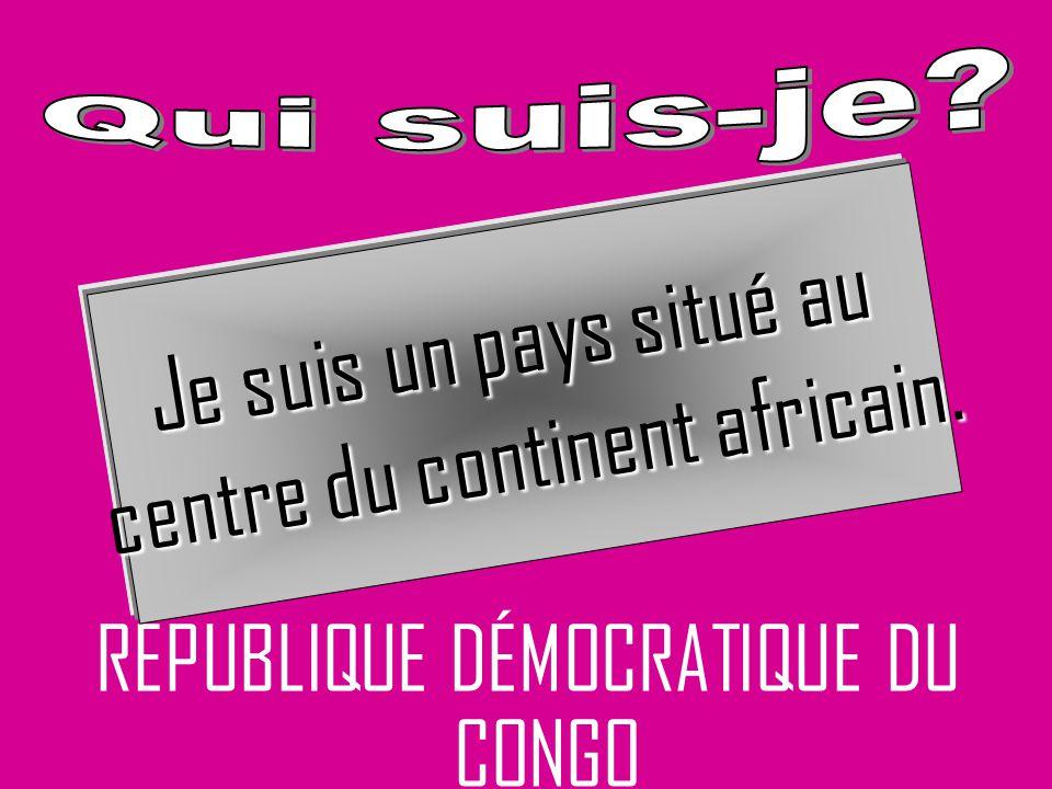 RÉPUBLIQUE DÉMOCRATIQUE DU CONGO Je suis un pays situé au centre du continent africain.