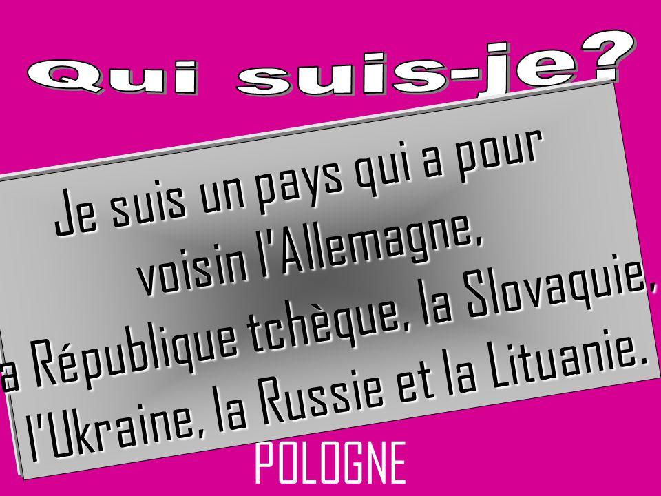 POLOGNE Je suis un pays qui a pour voisin lAllemagne, la République tchèque, la Slovaquie, lUkraine, la Russie et la Lituanie.