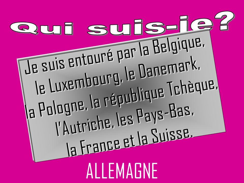 Je suis entouré par la Belgique, le Luxembourg, le Danemark, la Pologne, la république Tchèque, lAutriche, les Pays-Bas, la France et la Suisse. ALLEM