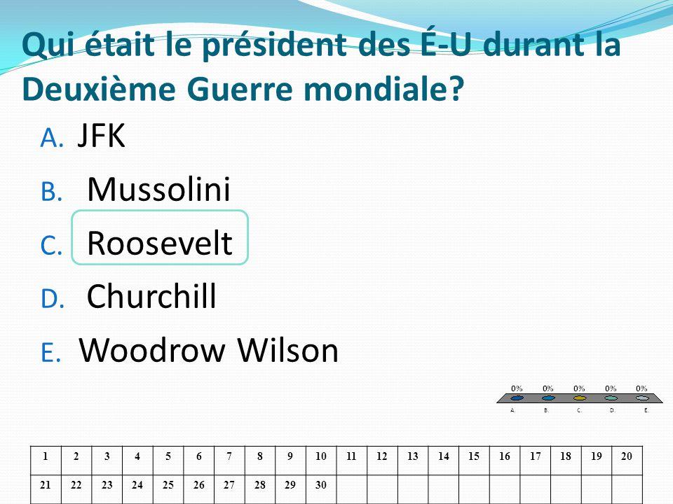 Qui était le président des É-U durant la Deuxième Guerre mondiale? A. JFK B. Mussolini C. Roosevelt D. Churchill E. Woodrow Wilson 1234567891011121314