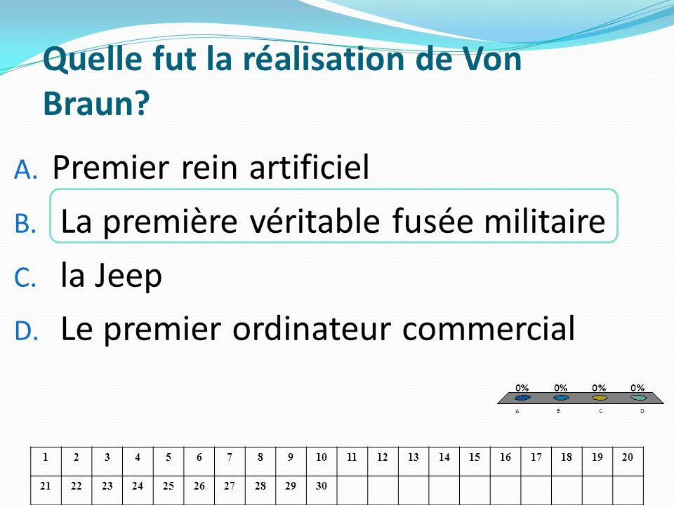 Quelle fut la réalisation de Von Braun? A. Premier rein artificiel B. La première véritable fusée militaire C. la Jeep D. Le premier ordinateur commer