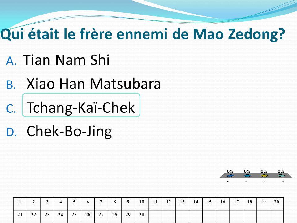 Qui était le frère ennemi de Mao Zedong? A. Tian Nam Shi B. Xiao Han Matsubara C. Tchang-Kaï-Chek D. Chek-Bo-Jing 1234567891011121314151617181920 2122