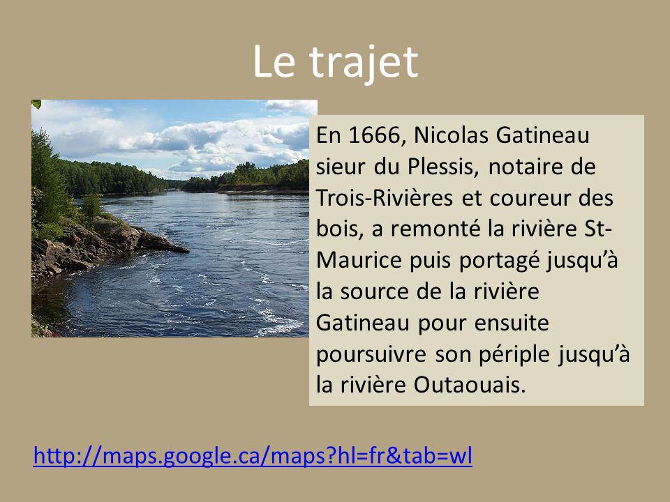 Le trajet http://maps.google.ca/maps hl=fr&tab=wl En 1666, Nicolas Gatineau sieur du Plessis, notaire de Trois-Rivières et coureur des bois, a remonté la rivière St- Maurice puis portagé jusquà la source de la rivière Gatineau pour ensuite poursuivre son périple jusquà la rivière Outaouais.