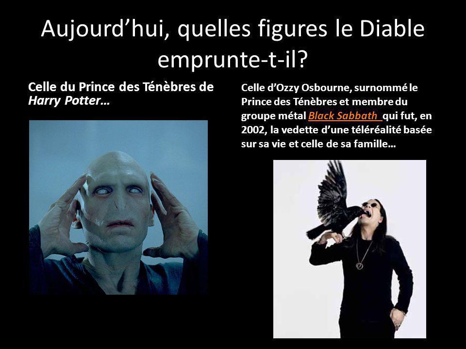 Aujourdhui, quelles figures le Diable emprunte-t-il? Celle du Prince des Ténèbres de Harry Potter… Celle dOzzy Osbourne, surnommé le Prince des Ténèbr