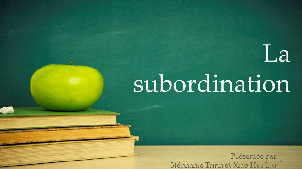 La subordination Présentée par Stéphanie Trinh et Xiao Hui Liu