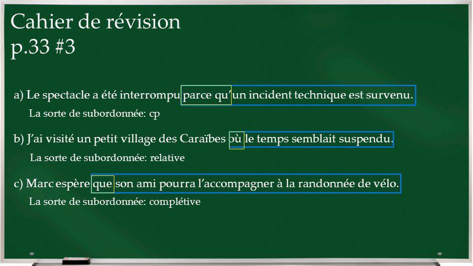 Cahier de révision p.33 #3 a) Le spectacle a été interrompu parce quun incident technique est survenu. La sorte de subordonnée: cp b) Jai visité un pe