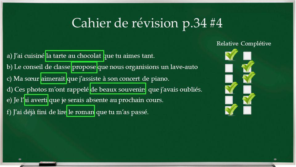 Cahier de révision p.34 #4 a) Jai cuisiné la tarte au chocolat que tu aimes tant. b) Le conseil de classe propose que nous organisions un lave-auto c)