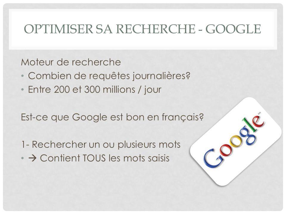 OPTIMISER SA RECHERCHE - GOOGLE Moteur de recherche Combien de requêtes journalières? Entre 200 et 300 millions / jour Est-ce que Google est bon en fr