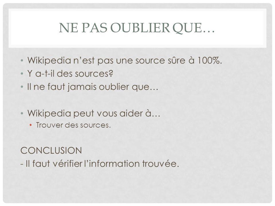 NE PAS OUBLIER QUE… Wikipedia nest pas une source sûre à 100%. Y a-t-il des sources? Il ne faut jamais oublier que… Wikipedia peut vous aider à… Trouv