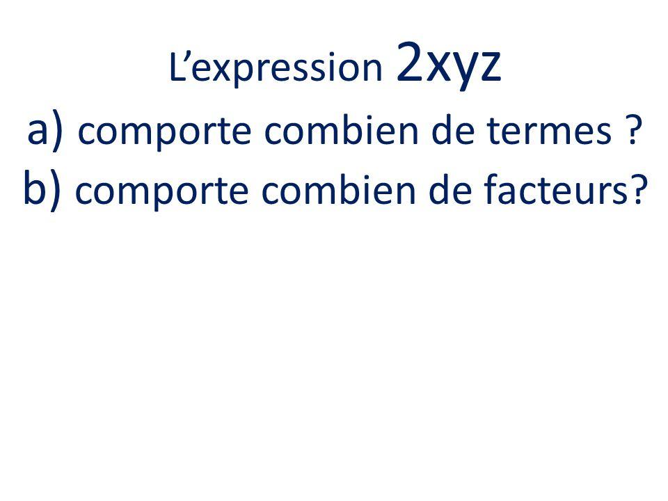 Lexpression 2xyz a) comporte combien de termes ? b) comporte combien de facteurs?