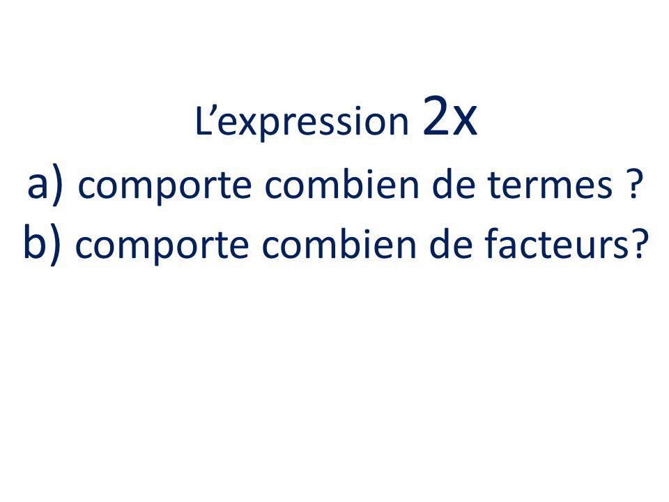 Lexpression 2x a) comporte combien de termes ? b) comporte combien de facteurs?