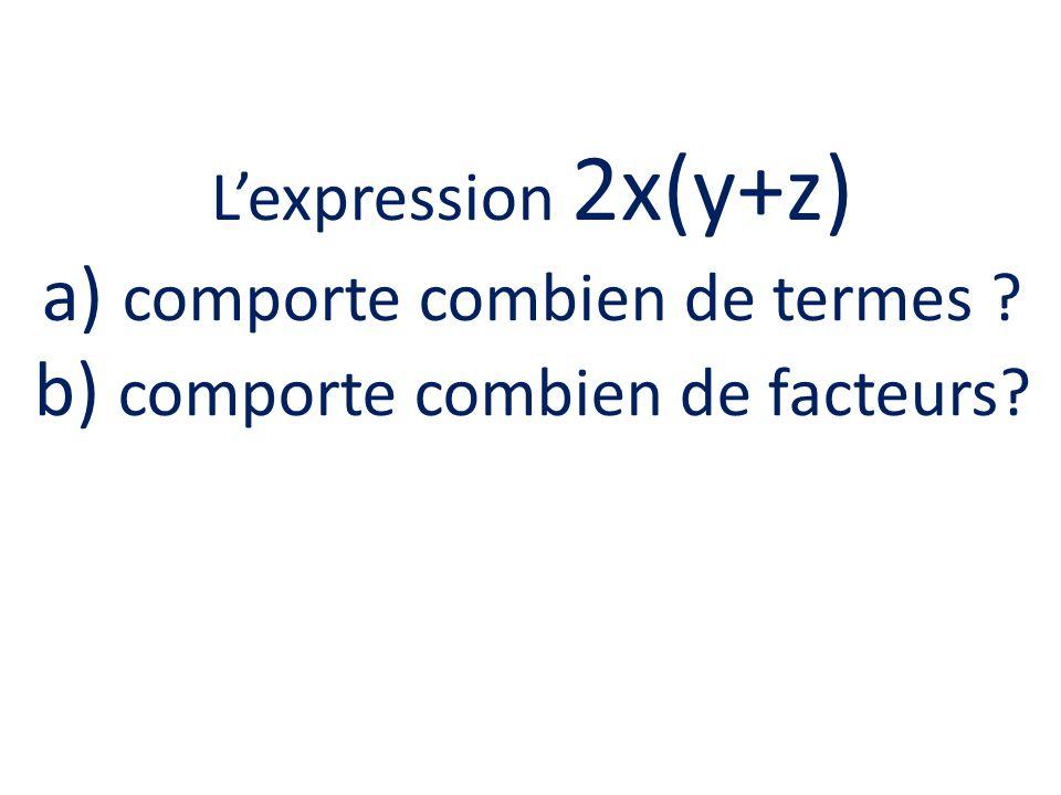 Lexpression 2x(y+z) a) comporte combien de termes ? b) comporte combien de facteurs?