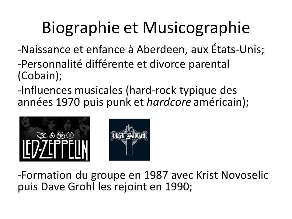 Biographie et Musicographie -Naissance et enfance à Aberdeen, aux États-Unis; -Personnalité différente et divorce parental (Cobain); -Influences musicales (hard-rock typique des années 1970 puis punk et hardcore américain); -Formation du groupe en 1987 avec Krist Novoselic puis Dave Grohl les rejoint en 1990;