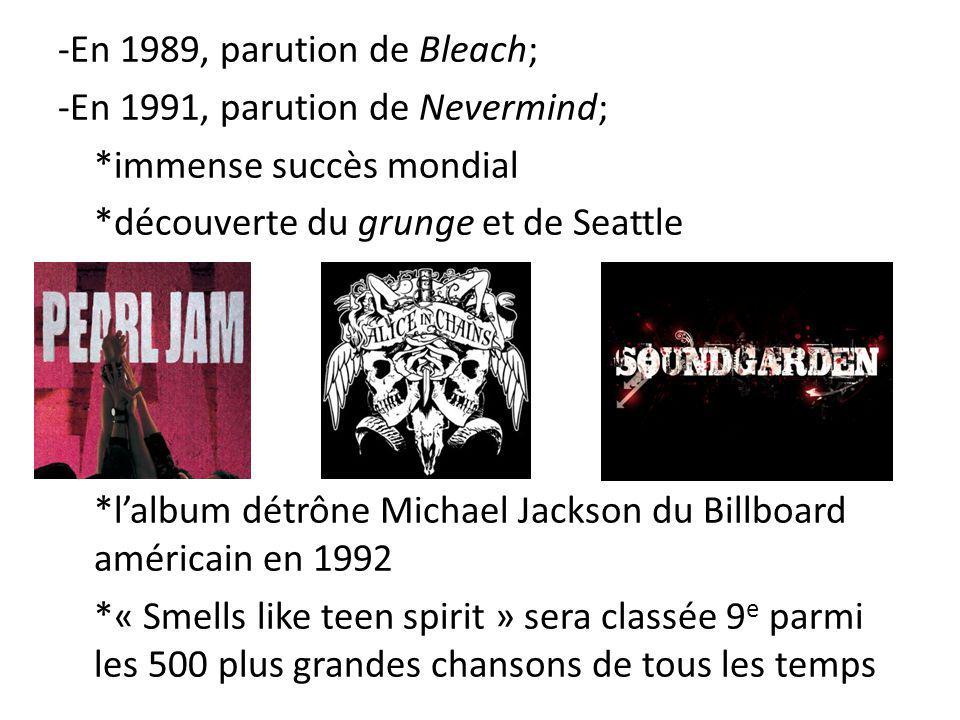 -En 1989, parution de Bleach; -En 1991, parution de Nevermind; *immense succès mondial *découverte du grunge et de Seattle *lalbum détrône Michael Jackson du Billboard américain en 1992 *« Smells like teen spirit » sera classée 9 e parmi les 500 plus grandes chansons de tous les temps
