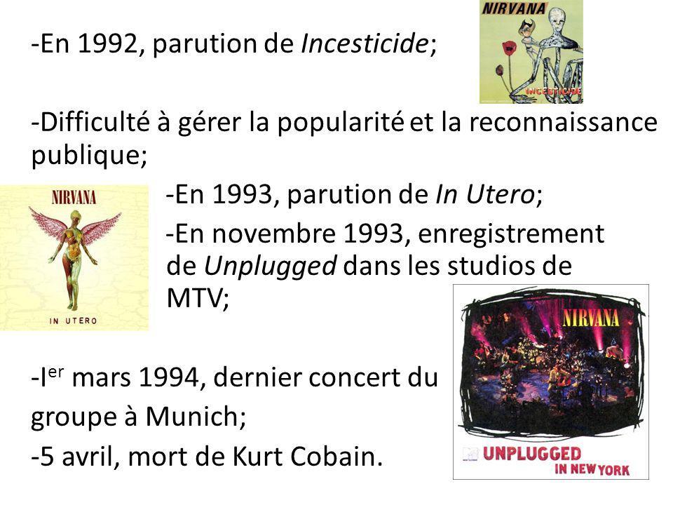 -En 1992, parution de Incesticide; -Difficulté à gérer la popularité et la reconnaissance publique; -En 1993, parution de In Utero; -En novembre 1993, enregistrement de Unplugged dans les studios de MTV; -I er mars 1994, dernier concert du groupe à Munich; -5 avril, mort de Kurt Cobain.
