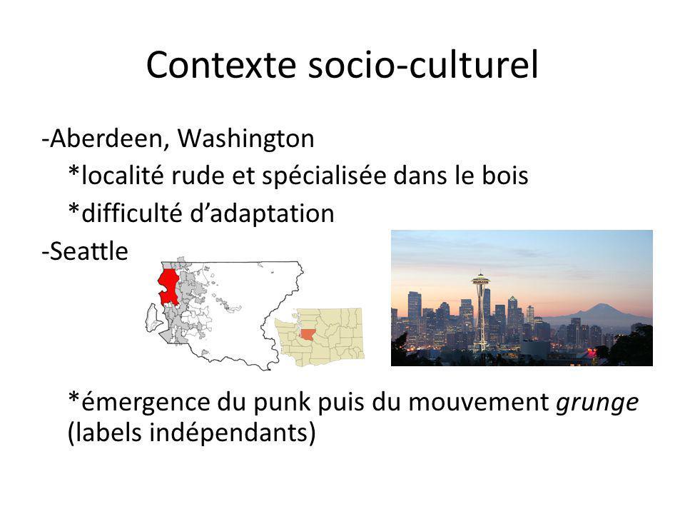 Contexte socio-culturel -Aberdeen, Washington *localité rude et spécialisée dans le bois *difficulté dadaptation -Seattle *émergence du punk puis du mouvement grunge (labels indépendants)