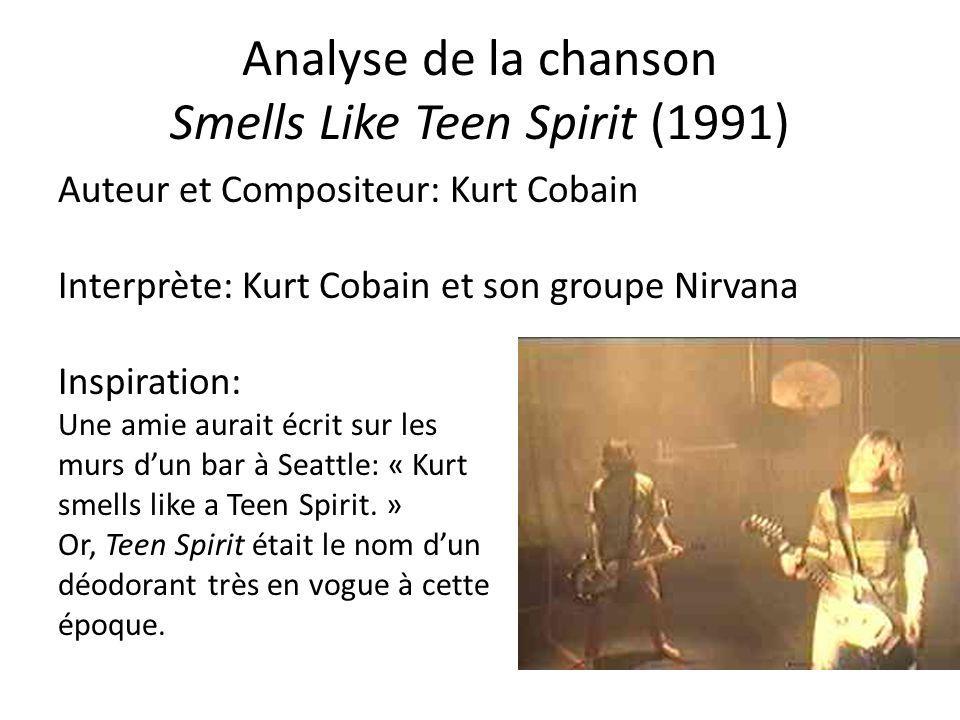 Analyse de la chanson Smells Like Teen Spirit (1991) Auteur et Compositeur: Kurt Cobain Interprète: Kurt Cobain et son groupe Nirvana Inspiration: Une amie aurait écrit sur les murs dun bar à Seattle: « Kurt smells like a Teen Spirit.