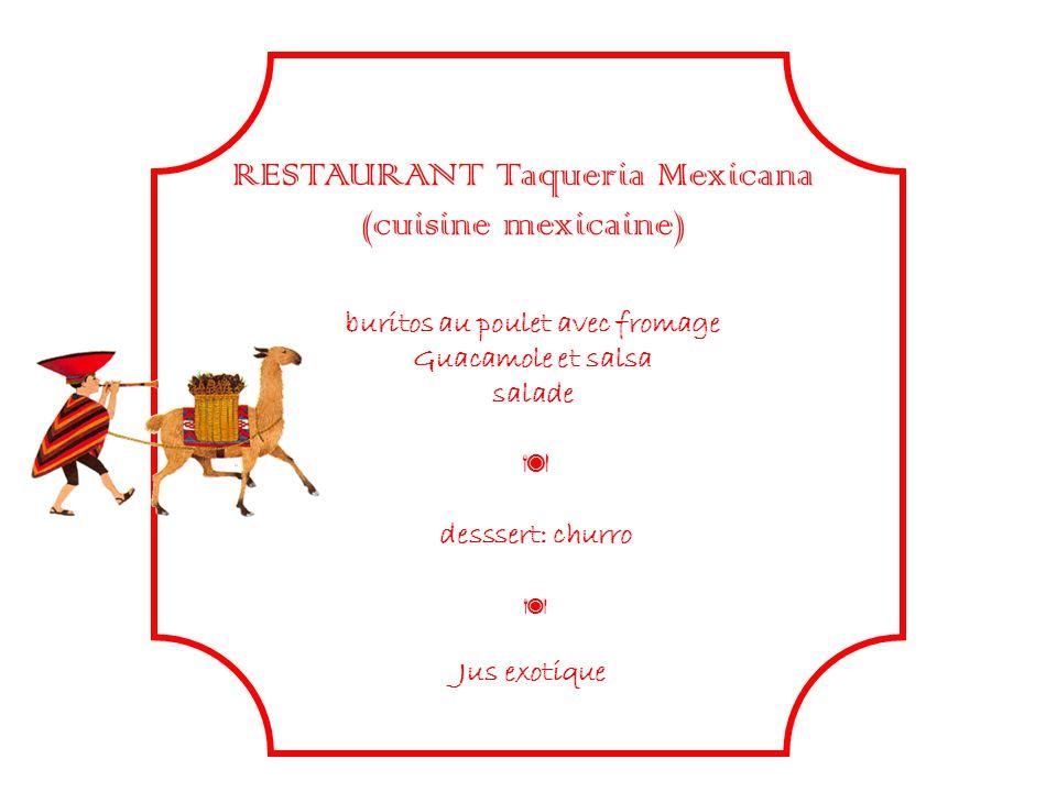 RESTAURANT Taqueria Mexicana (cuisine mexicaine) buritos au poulet avec fromage Guacamole et salsa salade desssert: churro Jus exotique