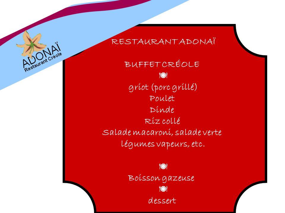 RESTAURANT ADONAÏ BUFFET CRÉOLE griot (porc grillé) Poulet Dinde Riz collé Salade macaroni, salade verte légumes vapeurs, etc. Boisson gazeuse dessert