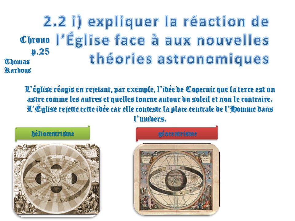 Léglise réagis en rejetant, par exemple, lidée de Copernic que la terre est un astre comme les autres et quelles tourne autour du soleil et non le con