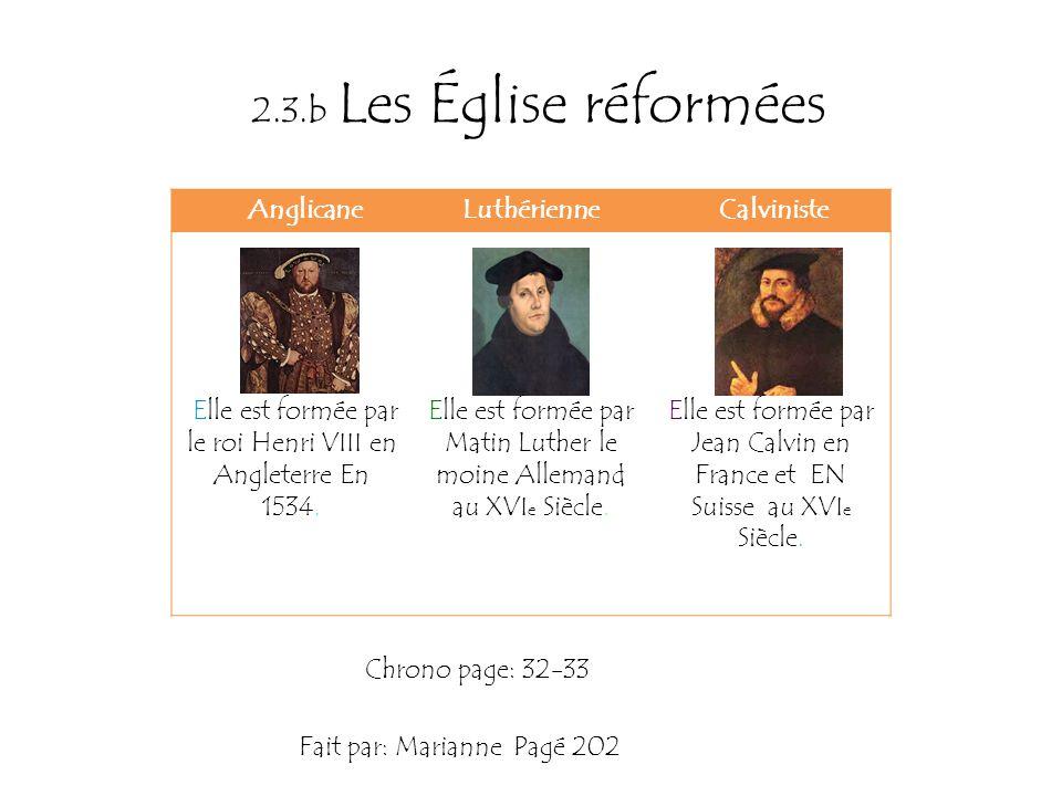 2.3.b Les Église réformées AnglicaneLuthérienne Calviniste Elle est formée par le roi Henri VIII en Angleterre En 1534. Elle est formée par Matin Luth