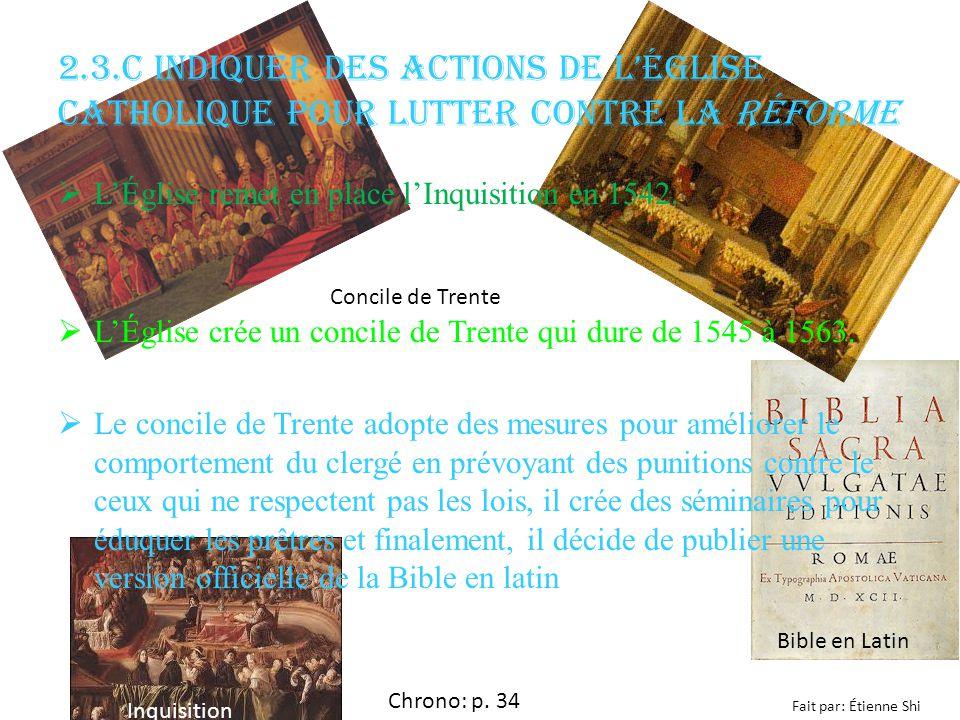 2.3.c Indiquer des actions de lÉglise catholique pour lutter contre la Réforme Chrono: p. 34 Fait par: Étienne Shi LÉglise remet en place lInquisition