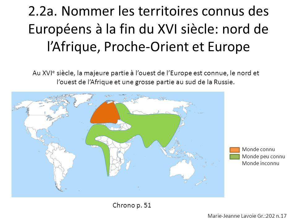 2.2a. Nommer les territoires connus des Européens à la fin du XVI siècle: nord de lAfrique, Proche-Orient et Europe Au XVI e siècle, la majeure partie