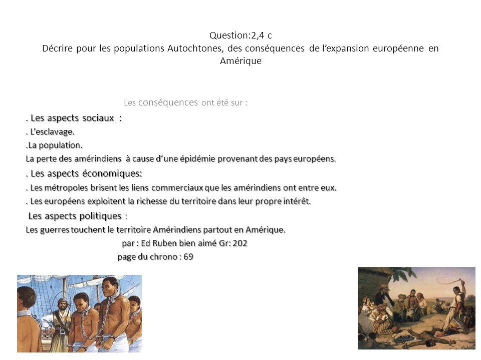 Question:2,4 c Décrire pour les populations Autochtones, des conséquences de lexpansion européenne en Amérique Les conséquences ont été sur :. Les asp