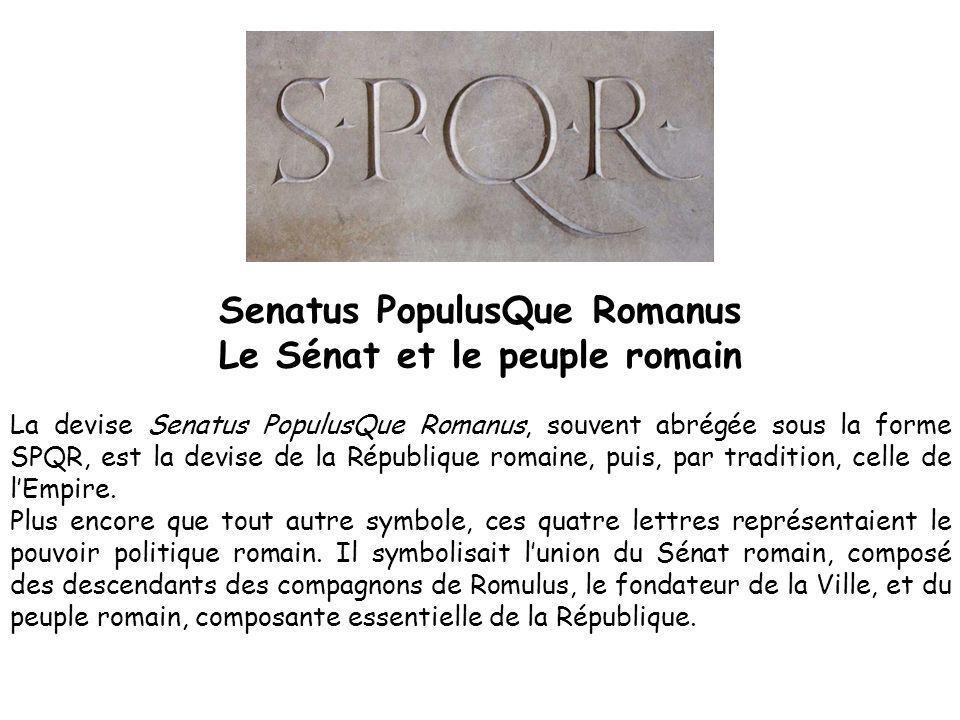 Senatus PopulusQue Romanus Le Sénat et le peuple romain La devise Senatus PopulusQue Romanus, souvent abrégée sous la forme SPQR, est la devise de la