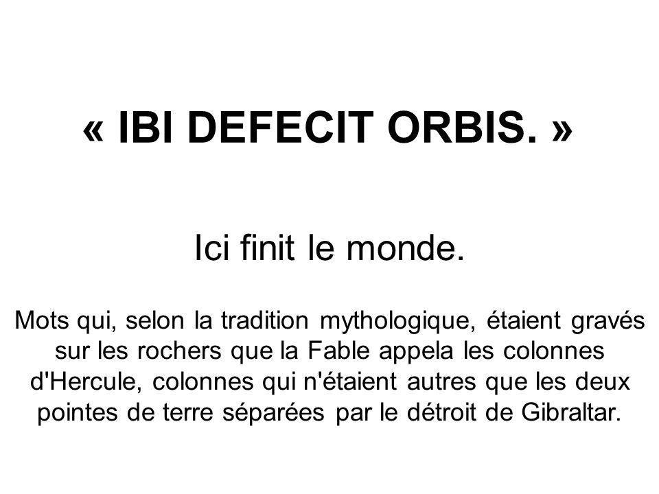 « IBI DEFECIT ORBIS. » Ici finit le monde. Mots qui, selon la tradition mythologique, étaient gravés sur les rochers que la Fable appela les colonnes