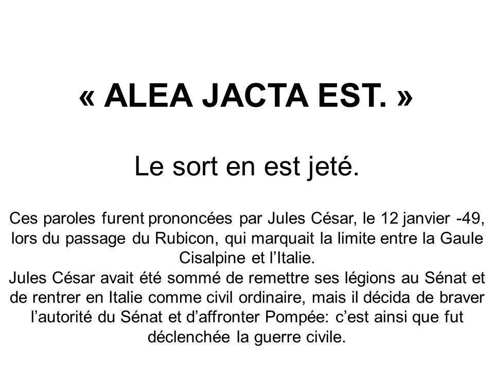 « ALEA JACTA EST. » Le sort en est jeté. Ces paroles furent prononcées par Jules César, le 12 janvier -49, lors du passage du Rubicon, qui marquait la