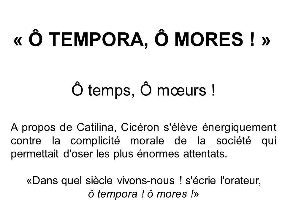 « Ô TEMPORA, Ô MORES ! » Ô temps, Ô mœurs ! A propos de Catilina, Cicéron s'élève énergiquement contre la complicité morale de la société qui permetta