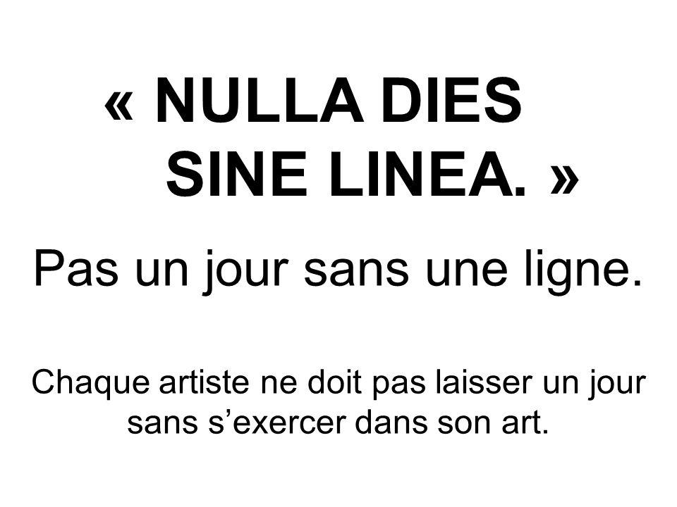 « NULLA DIES SINE LINEA. » Pas un jour sans une ligne. Chaque artiste ne doit pas laisser un jour sans sexercer dans son art.