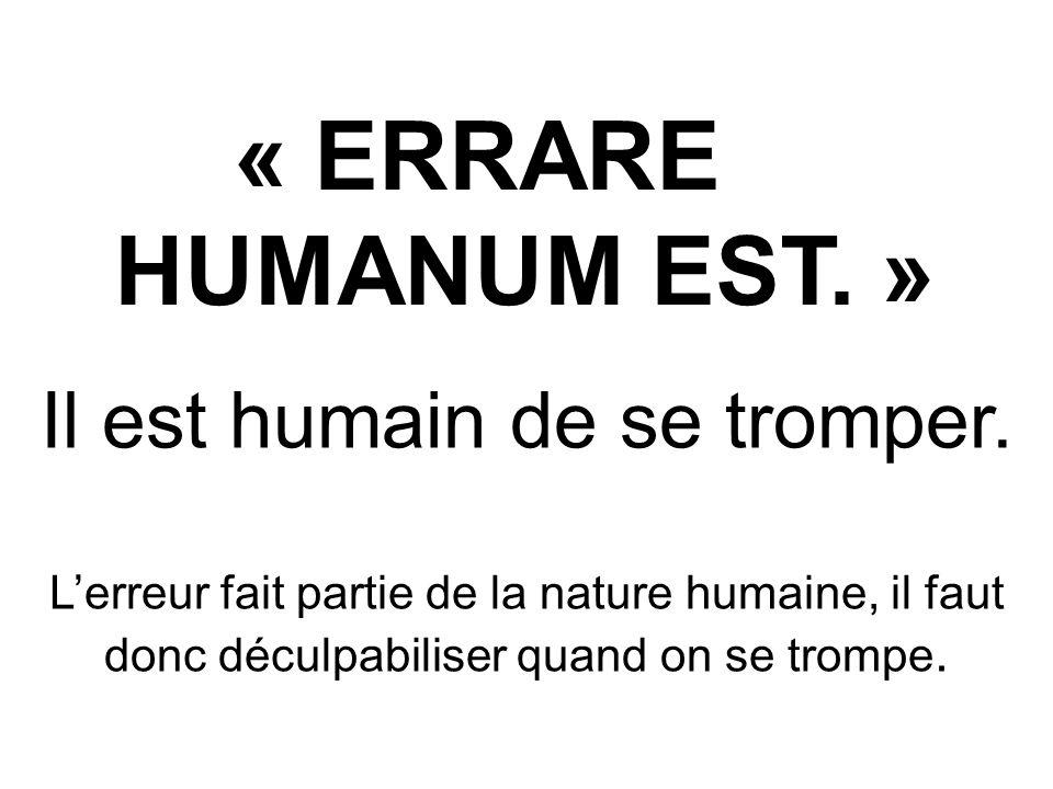 « ERRARE HUMANUM EST. » Il est humain de se tromper. Lerreur fait partie de la nature humaine, il faut donc déculpabiliser quand on se trompe.